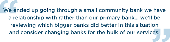 We ended up going through a small community bank we have a relationship with rather than our primary bank… we'll be reviewing which bigger banks did better in this situation and consider changing banks for the bulk of our services.