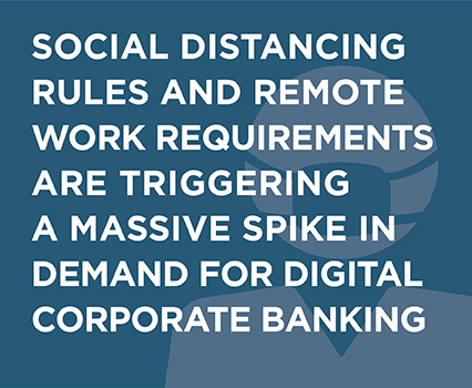 Social Distancing and Remote Requirements are Triggering a Massive Spike in Demand for Digital Corporate Banking